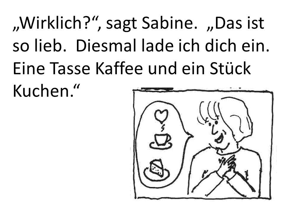 Wirklich?, sagt Sabine. Das ist so lieb. Diesmal lade ich dich ein. Eine Tasse Kaffee und ein Stück Kuchen.