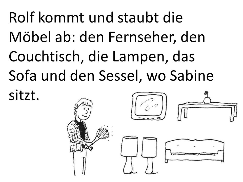 Rolf kommt und staubt die Möbel ab: den Fernseher, den Couchtisch, die Lampen, das Sofa und den Sessel, wo Sabine sitzt.