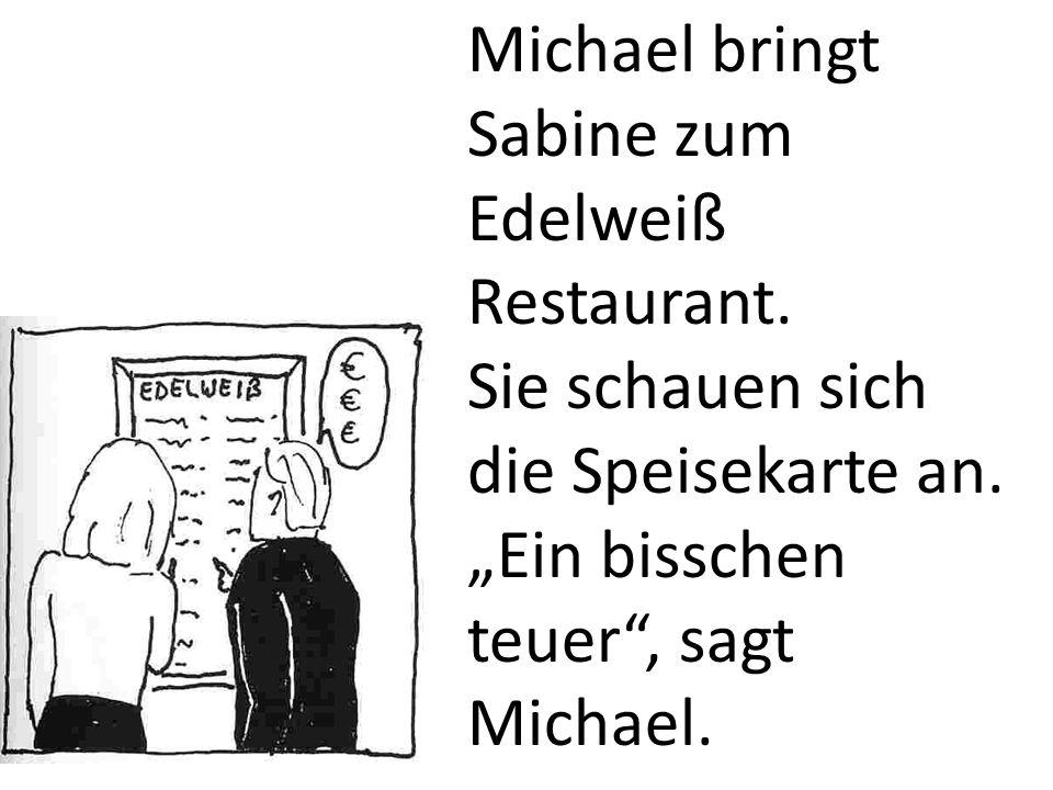 Michael bringt Sabine zum Edelweiß Restaurant. Sie schauen sich die Speisekarte an. Ein bisschen teuer, sagt Michael.