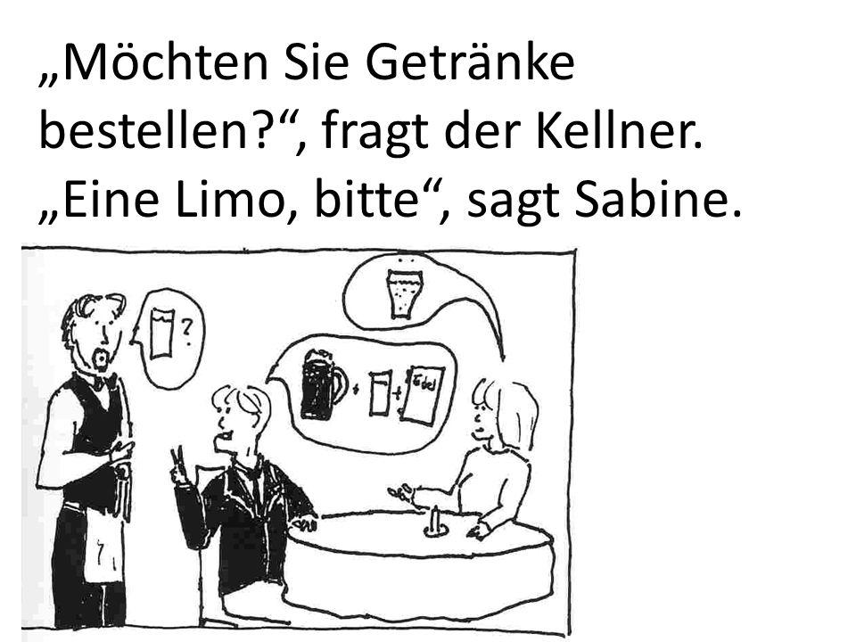 Möchten Sie Getränke bestellen?, fragt der Kellner. Eine Limo, bitte, sagt Sabine.