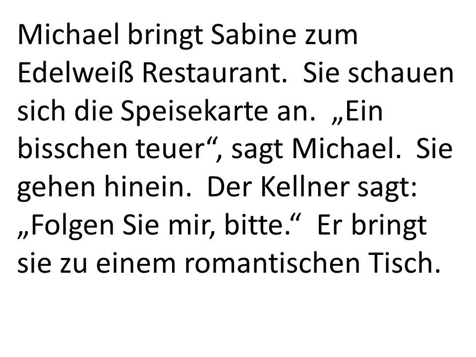 Michael bringt Sabine zum Edelweiß Restaurant. Sie schauen sich die Speisekarte an. Ein bisschen teuer, sagt Michael. Sie gehen hinein. Der Kellner sa