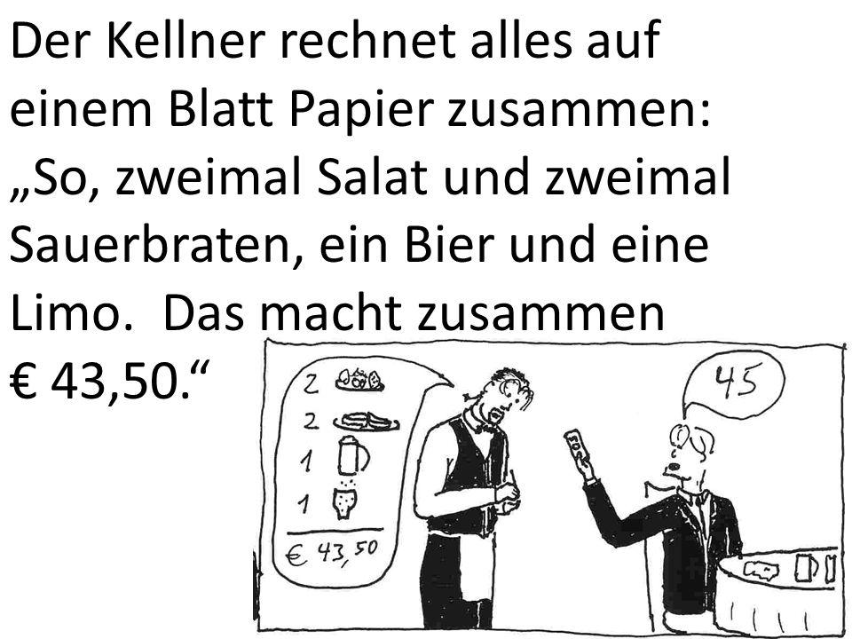 Der Kellner rechnet alles auf einem Blatt Papier zusammen: So, zweimal Salat und zweimal Sauerbraten, ein Bier und eine Limo. Das macht zusammen 43,50