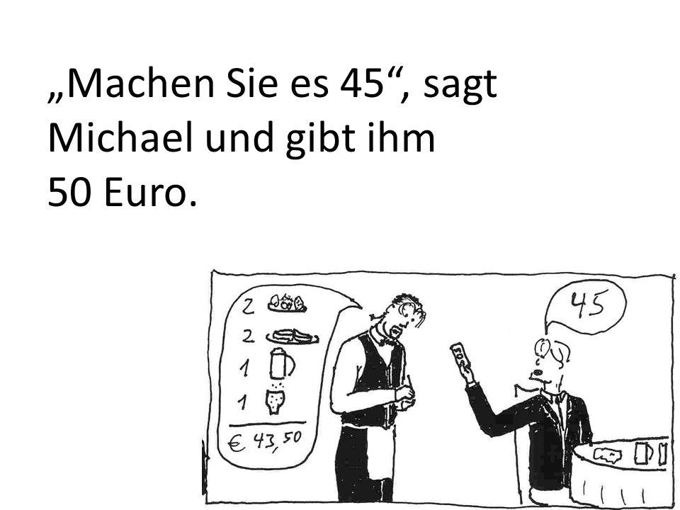 Machen Sie es 45, sagt Michael und gibt ihm 50 Euro.