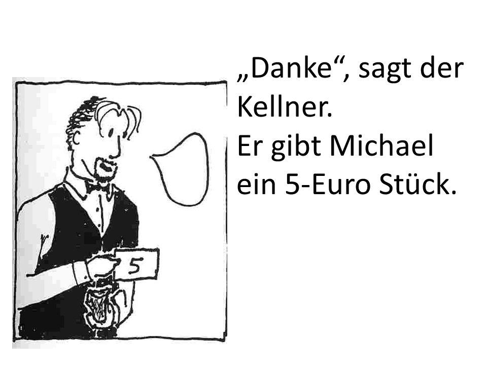 Danke, sagt der Kellner. Er gibt Michael ein 5-Euro Stück.