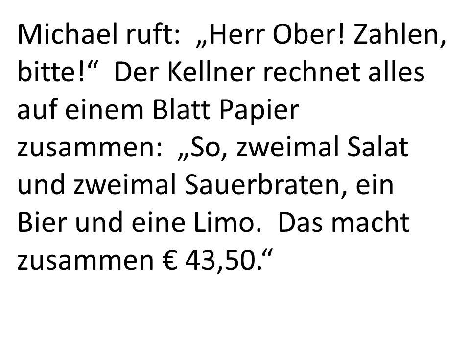 Michael ruft: Herr Ober! Zahlen, bitte! Der Kellner rechnet alles auf einem Blatt Papier zusammen: So, zweimal Salat und zweimal Sauerbraten, ein Bier