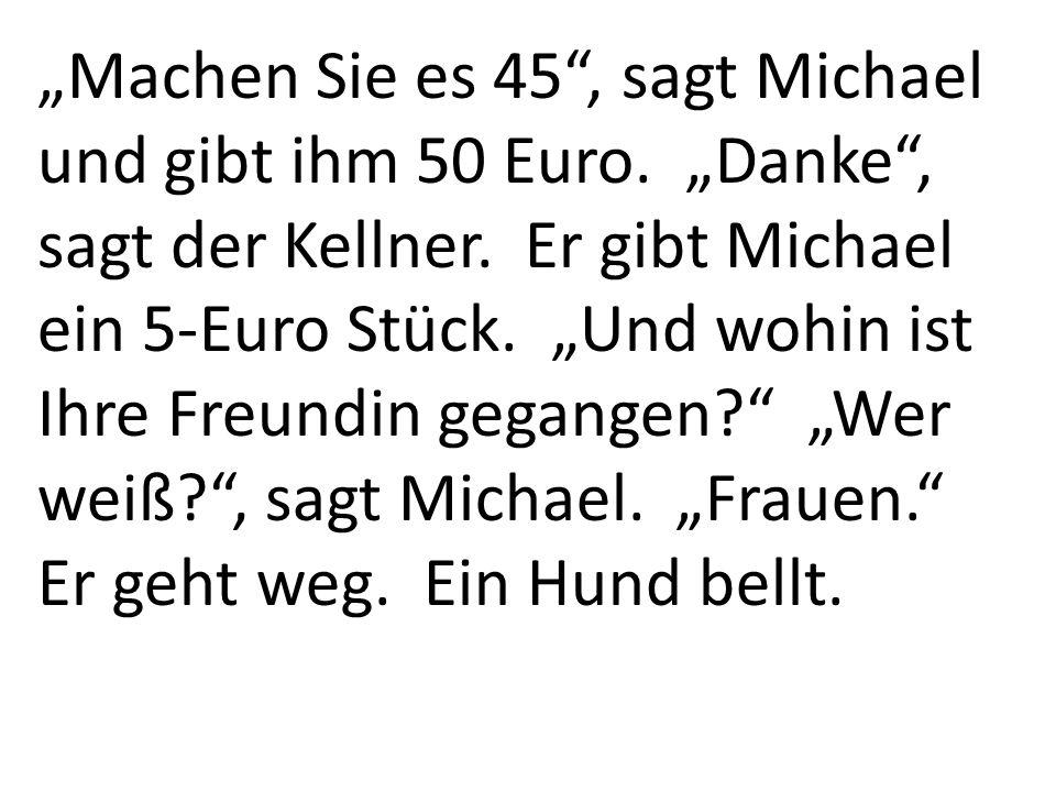 Machen Sie es 45, sagt Michael und gibt ihm 50 Euro. Danke, sagt der Kellner. Er gibt Michael ein 5-Euro Stück. Und wohin ist Ihre Freundin gegangen?