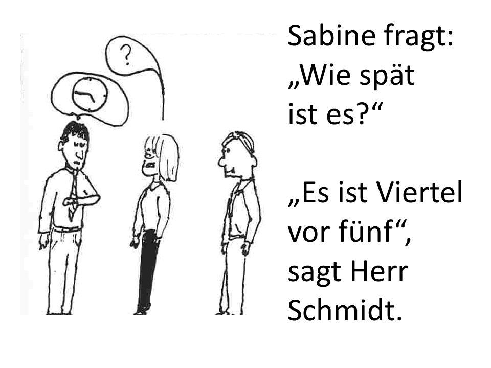 Sabine fragt: Wie spät ist es? Es ist Viertel vor fünf, sagt Herr Schmidt.