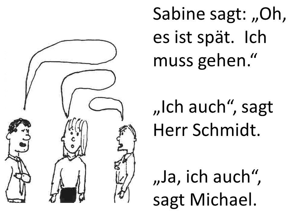 Sabine sagt: Oh, es ist spät. Ich muss gehen. Ich auch, sagt Herr Schmidt. Ja, ich auch, sagt Michael.