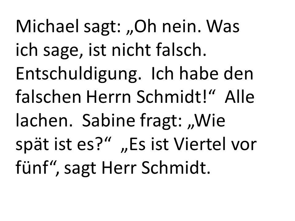 Michael sagt: Oh nein. Was ich sage, ist nicht falsch. Entschuldigung. Ich habe den falschen Herrn Schmidt! Alle lachen. Sabine fragt: Wie spät ist es
