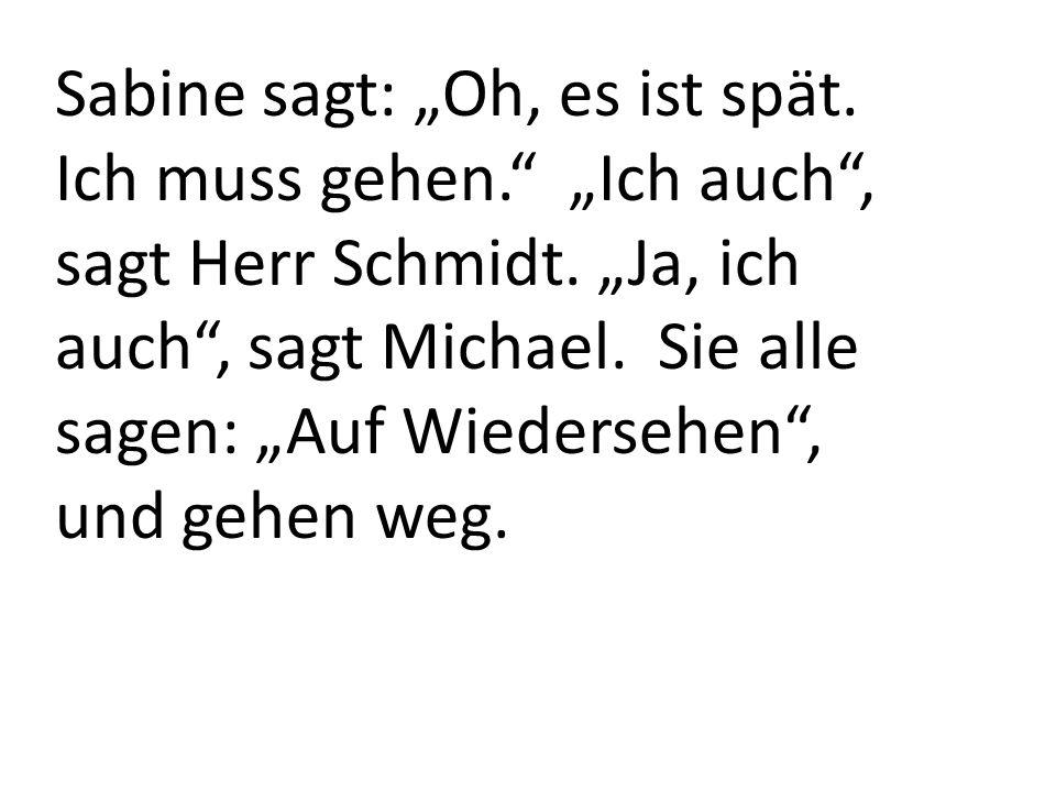 Sabine sagt: Oh, es ist spät. Ich muss gehen. Ich auch, sagt Herr Schmidt. Ja, ich auch, sagt Michael. Sie alle sagen: Auf Wiedersehen, und gehen weg.
