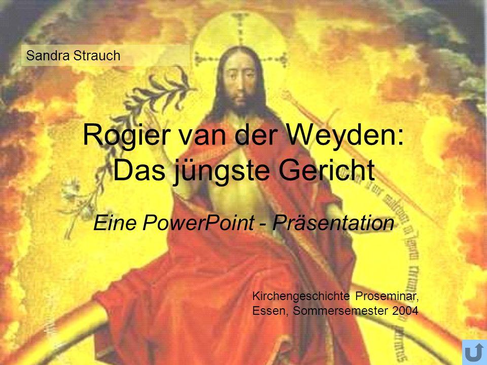 Rogier van der Weyden: Das jüngste Gericht Eine PowerPoint - Präsentation Sandra Strauch Kirchengeschichte Proseminar, Essen, Sommersemester 2004