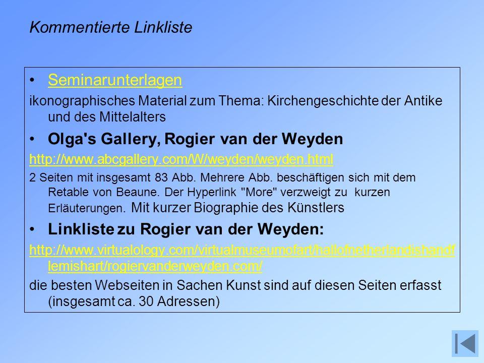 Kommentierte Linkliste Seminarunterlagen ikonographisches Material zum Thema: Kirchengeschichte der Antike und des Mittelalters Olga s Gallery, Rogier van der Weyden http://www.abcgallery.com/W/weyden/weyden.html 2 Seiten mit insgesamt 83 Abb.