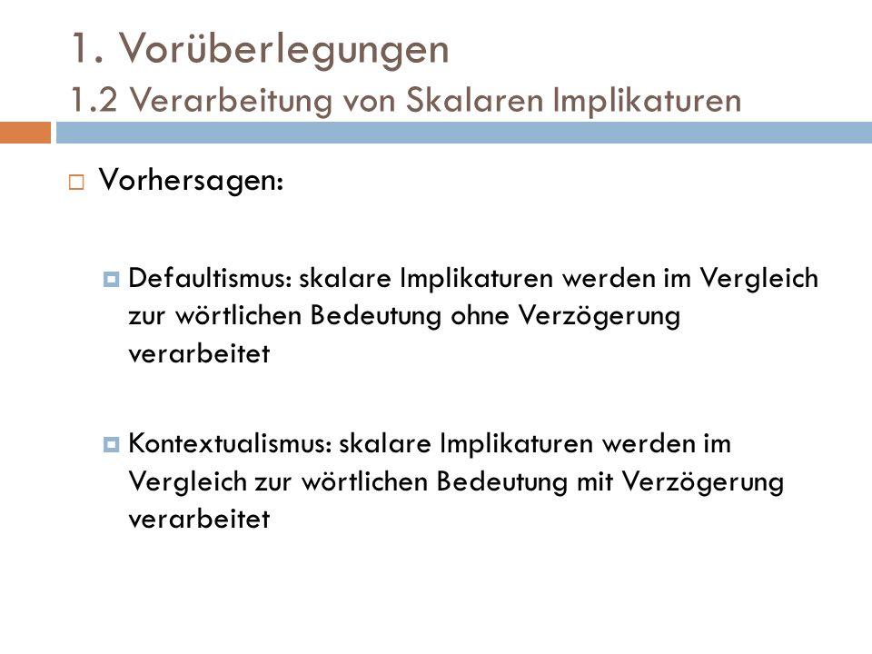 1. Vorüberlegungen 1.2 Verarbeitung von Skalaren Implikaturen Vorhersagen: Defaultismus: skalare Implikaturen werden im Vergleich zur wörtlichen Bedeu