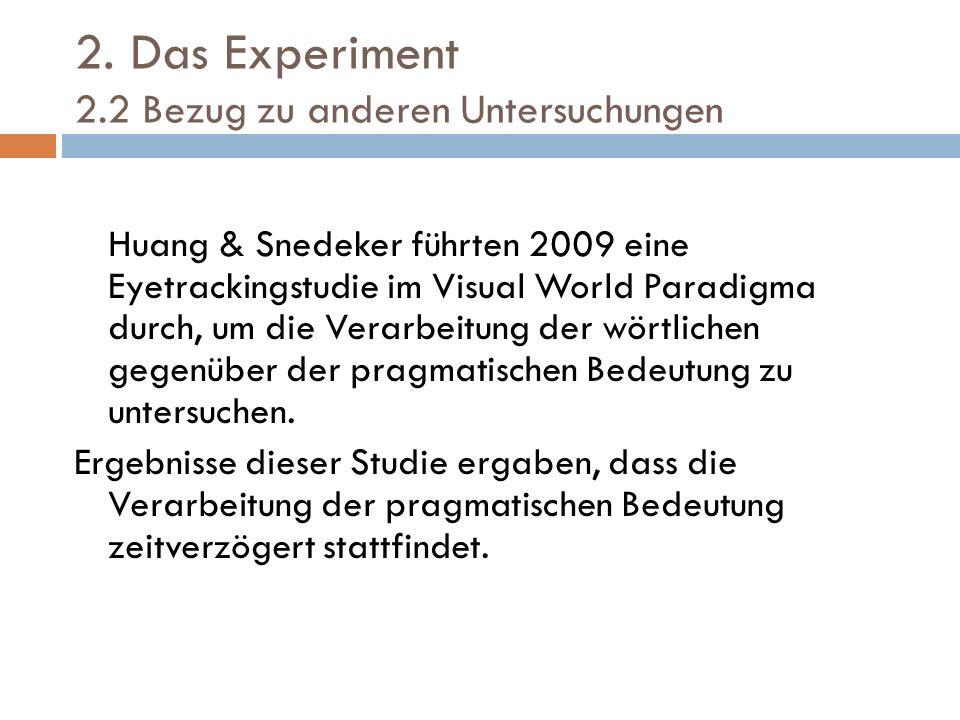 2. Das Experiment 2.2 Bezug zu anderen Untersuchungen Huang & Snedeker führten 2009 eine Eyetrackingstudie im Visual World Paradigma durch, um die Ver
