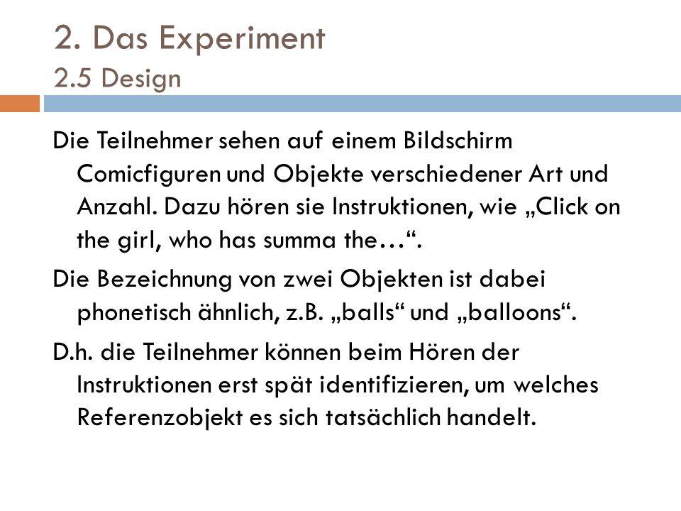 2. Das Experiment 2.5 Design Die Teilnehmer sehen auf einem Bildschirm Comicfiguren und Objekte verschiedener Art und Anzahl. Dazu hören sie Instrukti