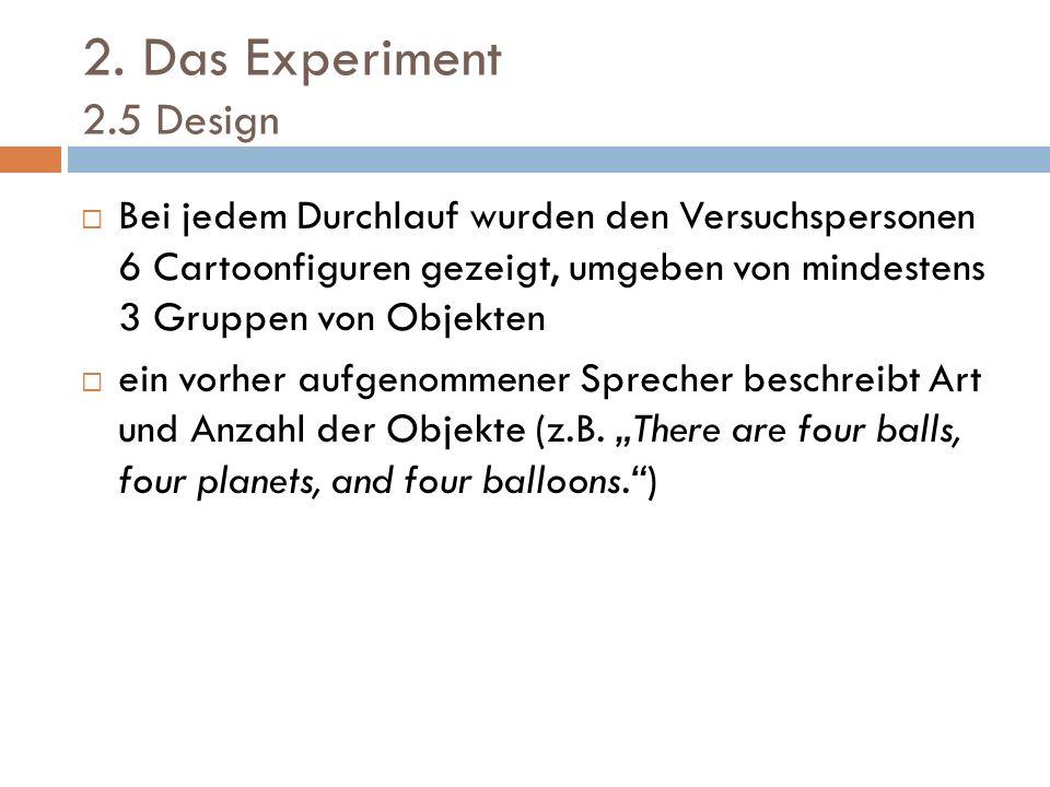 2. Das Experiment 2.5 Design Bei jedem Durchlauf wurden den Versuchspersonen 6 Cartoonfiguren gezeigt, umgeben von mindestens 3 Gruppen von Objekten e