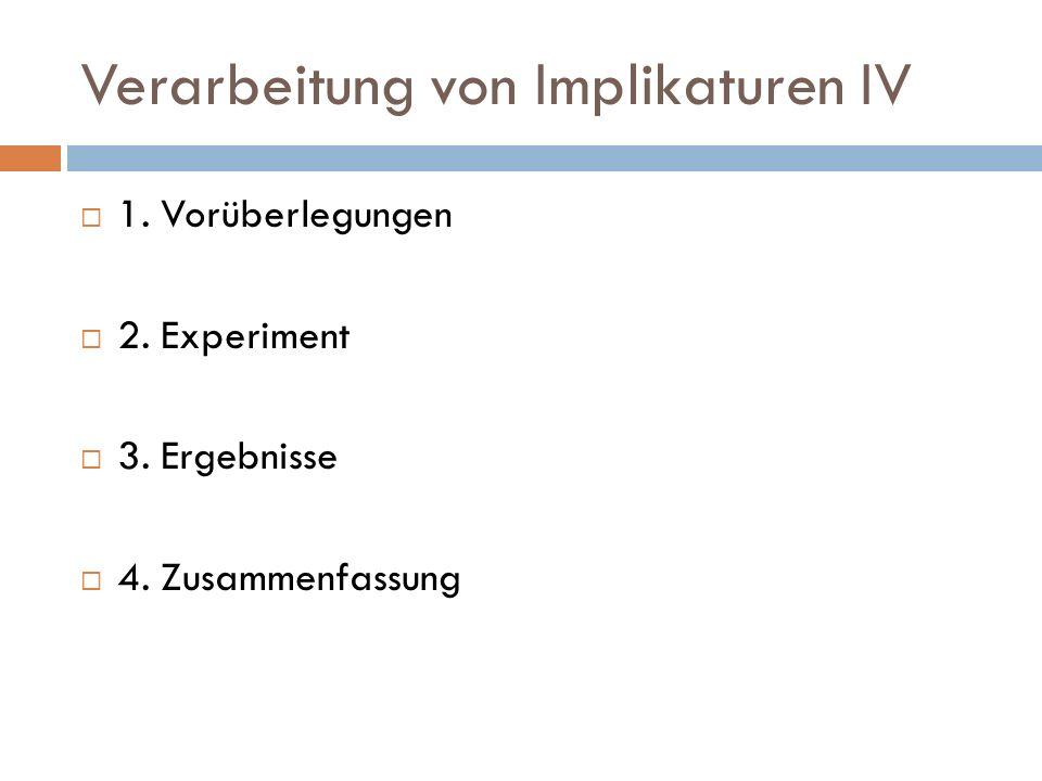 Verarbeitung von Implikaturen IV 1. Vorüberlegungen 2. Experiment 3. Ergebnisse 4. Zusammenfassung