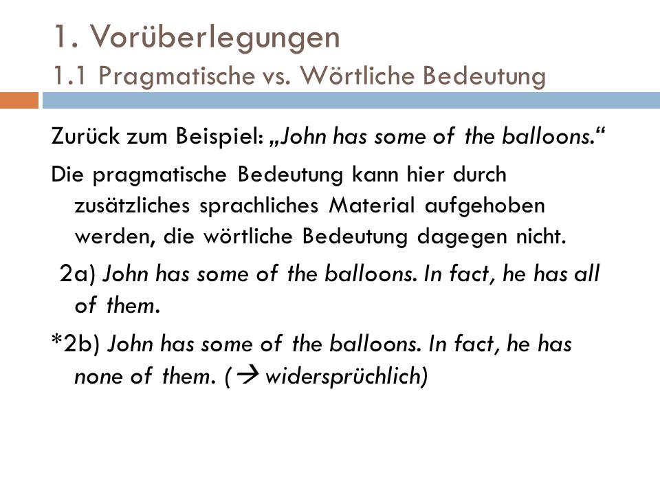 1. Vorüberlegungen 1.1 Pragmatische vs. Wörtliche Bedeutung Zurück zum Beispiel: John has some of the balloons. Die pragmatische Bedeutung kann hier d