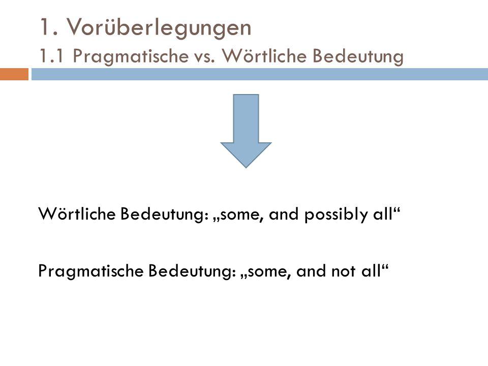 1. Vorüberlegungen 1.1 Pragmatische vs. Wörtliche Bedeutung Wörtliche Bedeutung: some, and possibly all Pragmatische Bedeutung: some, and not all