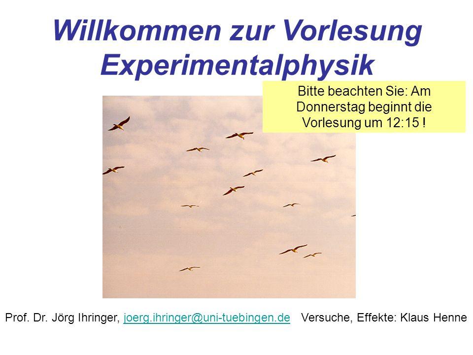 Willkommen zur Vorlesung Experimentalphysik Prof. Dr. Jörg Ihringer, joerg.ihringer@uni-tuebingen.dejoerg.ihringer@uni-tuebingen.deVersuche, Effekte: