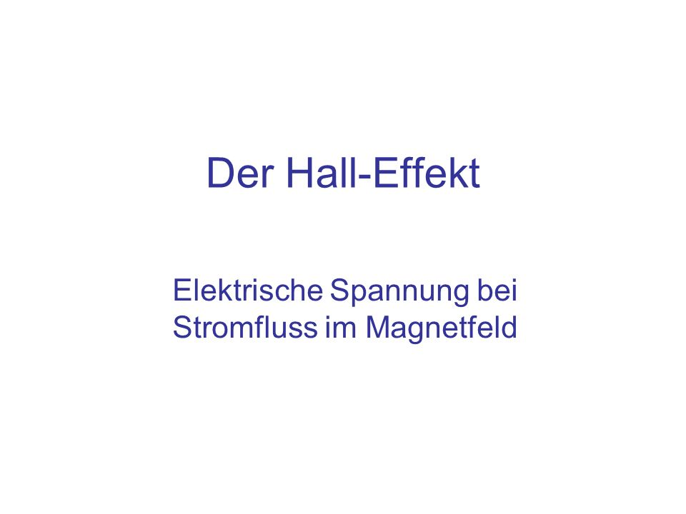 Inhalt Der Hall-Effekt –Stromfluss im Magnetfeld: Quelle der Hall Spannung Hall Sonden: Messung des Magnetfeldes mit Hilfe der Hall Spannung Bestimmung der Elektronendichte in Leitern mit Hilfe des Hall-Effekts