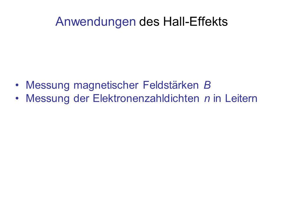 Anwendungen des Hall-Effekts Messung magnetischer Feldstärken B Messung der Elektronenzahldichten n in Leitern