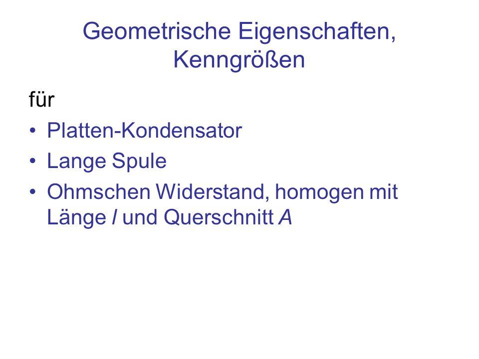 Geometrische Eigenschaften, Kenngrößen für Platten-Kondensator Lange Spule Ohmschen Widerstand, homogen mit Länge l und Querschnitt A