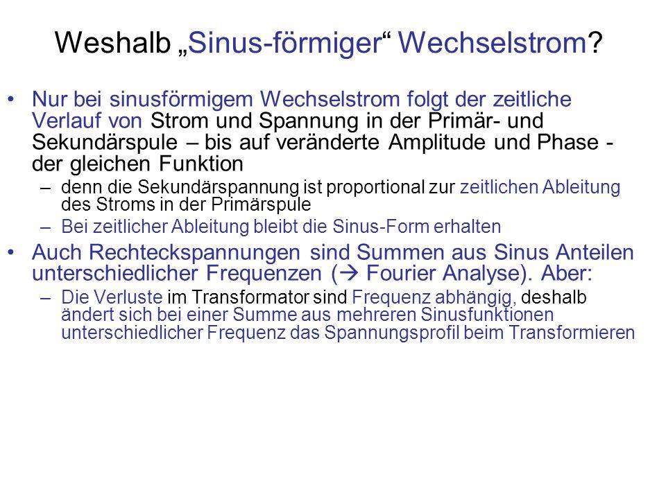 Weshalb Sinus-förmiger Wechselstrom? Nur bei sinusförmigem Wechselstrom folgt der zeitliche Verlauf von Strom und Spannung in der Primär- und Sekundär