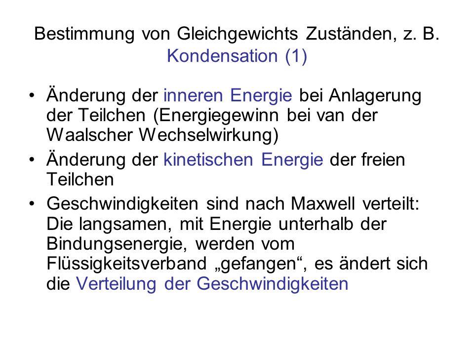 Bestimmung von Gleichgewichts Zuständen, z. B. Kondensation (1) Änderung der inneren Energie bei Anlagerung der Teilchen (Energiegewinn bei van der Wa