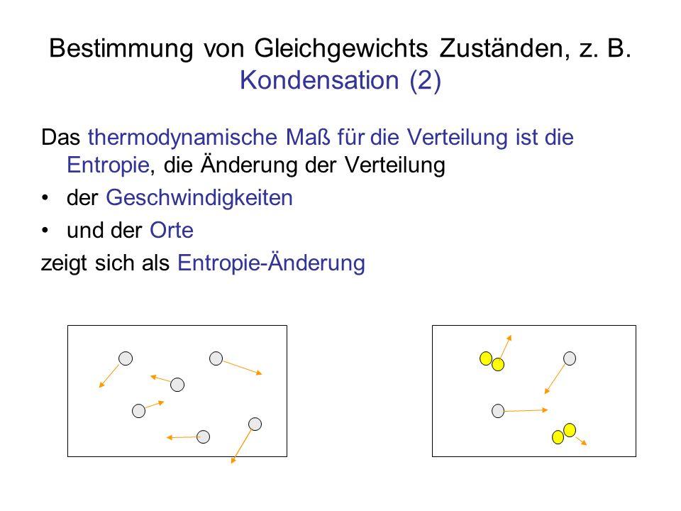 Bestimmung von Gleichgewichts Zuständen, z. B. Kondensation (2) Das thermodynamische Maß für die Verteilung ist die Entropie, die Änderung der Verteil