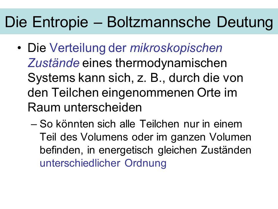 Die Entropie – Boltzmannsche Deutung Die Verteilung der mikroskopischen Zustände eines thermodynamischen Systems kann sich, z. B., durch die von den T