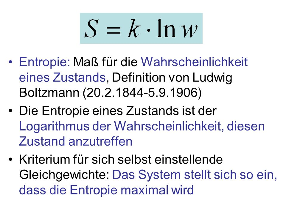 Entropie: Maß für die Wahrscheinlichkeit eines Zustands, Definition von Ludwig Boltzmann (20.2.1844-5.9.1906) Die Entropie eines Zustands ist der Loga