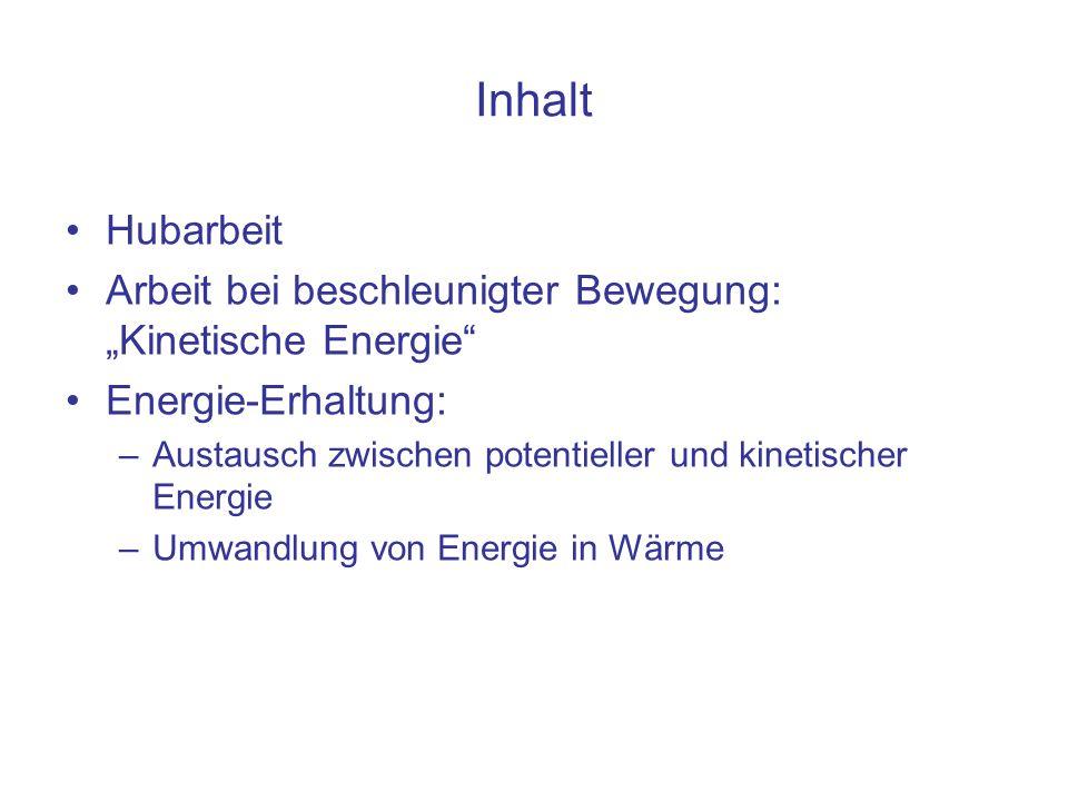 Inhalt Hubarbeit Arbeit bei beschleunigter Bewegung: Kinetische Energie Energie-Erhaltung: –Austausch zwischen potentieller und kinetischer Energie –U
