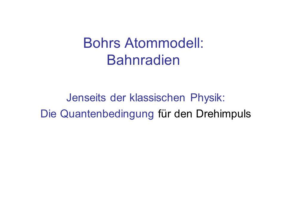 Bohrs Atommodell: Bahnradien Jenseits der klassischen Physik: Die Quantenbedingung für den Drehimpuls