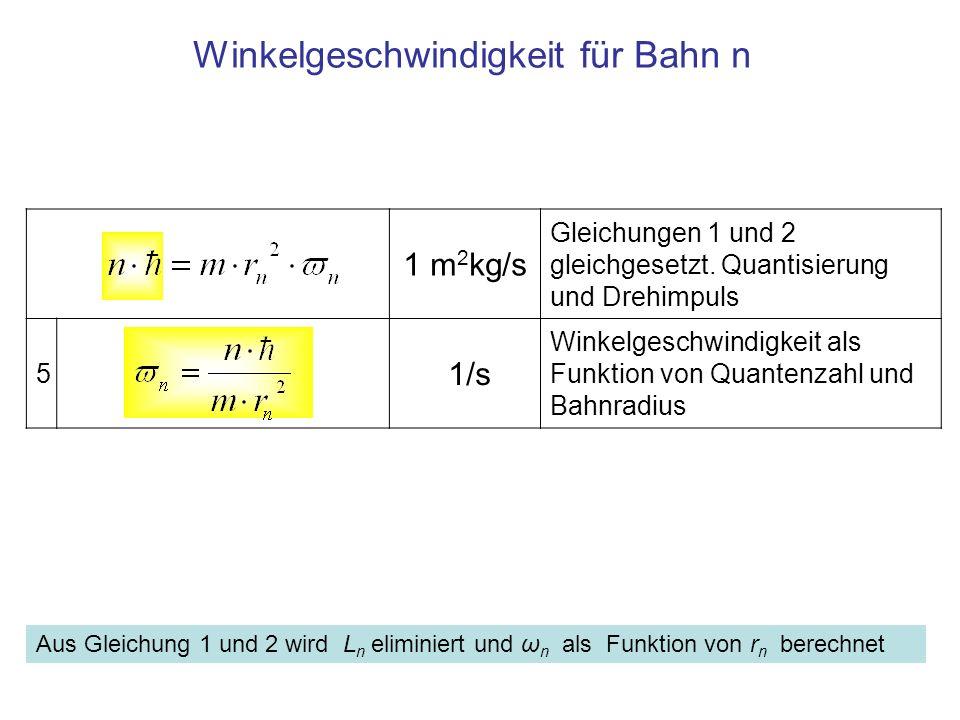 1 m 2 kg/s Gleichungen 1 und 2 gleichgesetzt. Quantisierung und Drehimpuls 5 1/s Winkelgeschwindigkeit als Funktion von Quantenzahl und Bahnradius Win