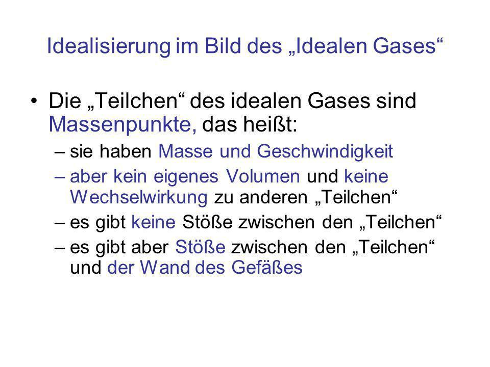 Idealisierung im Bild des Idealen Gases Die Teilchen des idealen Gases sind Massenpunkte, das heißt: –sie haben Masse und Geschwindigkeit –aber kein e