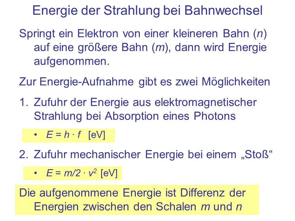 Energie der Strahlung bei Bahnwechsel Springt ein Elektron von einer kleineren Bahn (n) auf eine größere Bahn (m), dann wird Energie aufgenommen. Zur