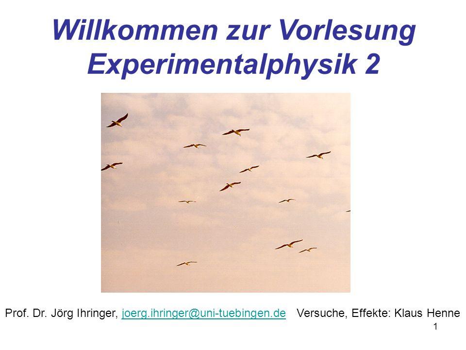 1 Willkommen zur Vorlesung Experimentalphysik 2 Prof. Dr. Jörg Ihringer, joerg.ihringer@uni-tuebingen.dejoerg.ihringer@uni-tuebingen.deVersuche, Effek