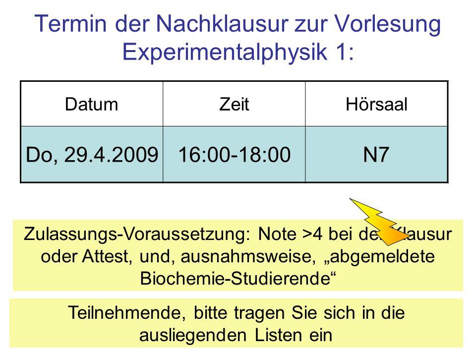 3 Termin der Nachklausur zur Vorlesung Experimentalphysik 1: DatumZeitHörsaal Do, 29.4.200916:00-18:00N7 Teilnehmende, bitte tragen Sie sich in die au