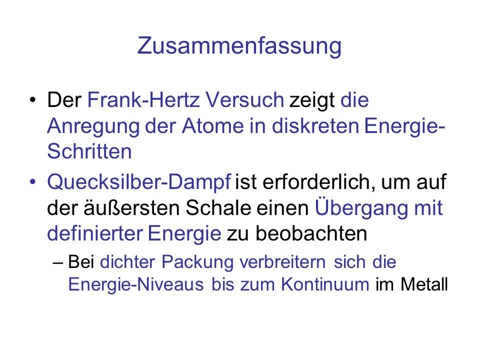 Zusammenfassung Der Frank-Hertz Versuch zeigt die Anregung der Atome in diskreten Energie- Schritten Quecksilber-Dampf ist erforderlich, um auf der äu
