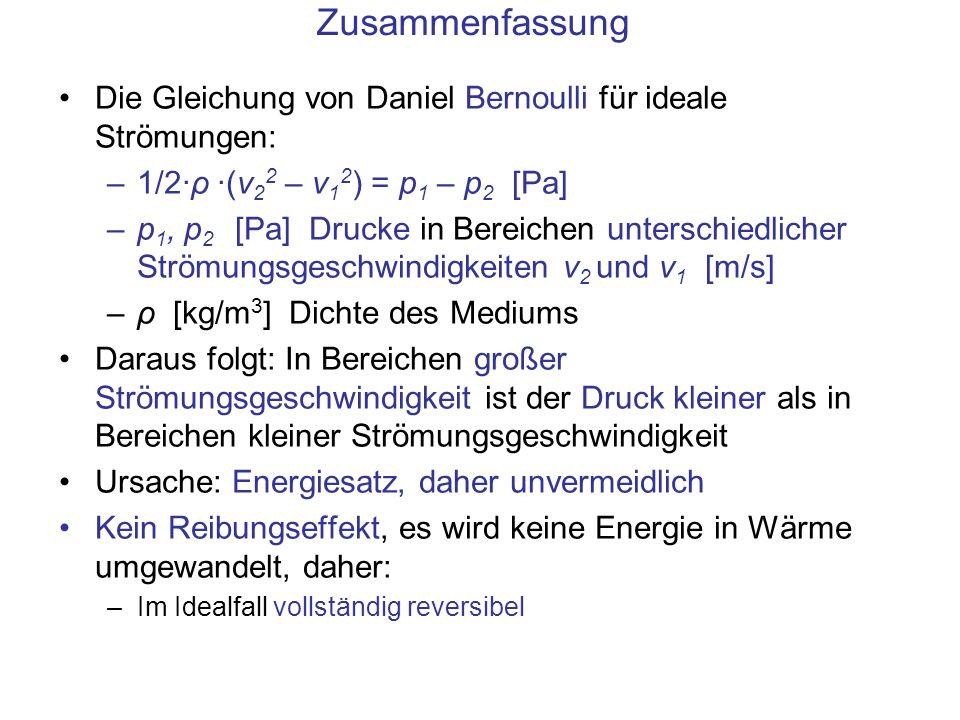 Zusammenfassung Die Gleichung von Daniel Bernoulli für ideale Strömungen: –1/2·ρ ·(v 2 2 – v 1 2 ) = p 1 – p 2 [Pa] –p 1, p 2 [Pa] Drucke in Bereichen