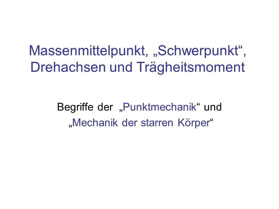 Massenmittelpunkt, Schwerpunkt, Drehachsen und Trägheitsmoment Begriffe der Punktmechanik und Mechanik der starren Körper