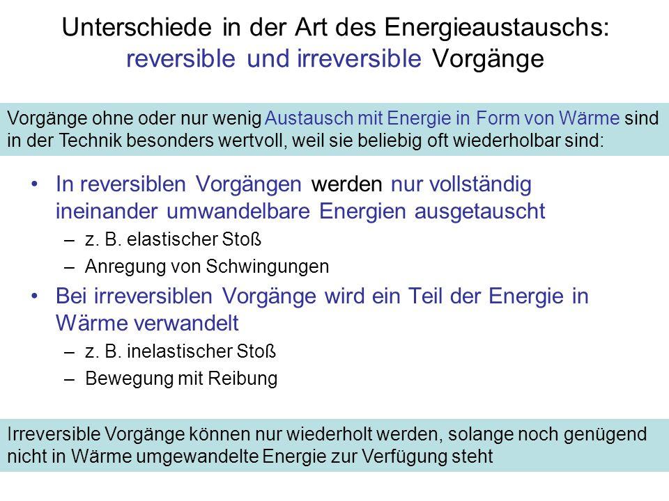 Unterschiede in der Art des Energieaustauschs: reversible und irreversible Vorgänge In reversiblen Vorgängen werden nur vollständig ineinander umwandelbare Energien ausgetauscht –z.