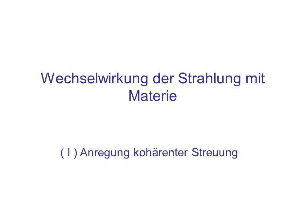 Wechselwirkung der Strahlung mit Materie ( I ) Anregung kohärenter Streuung
