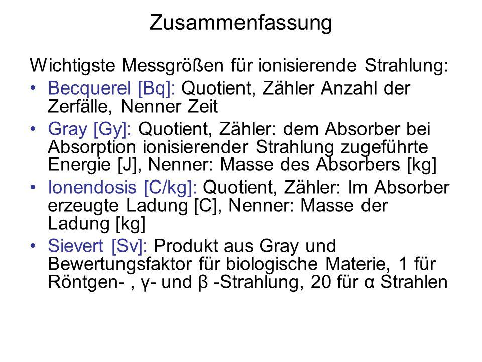Zusammenfassung Wichtigste Messgrößen für ionisierende Strahlung: Becquerel [Bq]: Quotient, Zähler Anzahl der Zerfälle, Nenner Zeit Gray [Gy]: Quotient, Zähler: dem Absorber bei Absorption ionisierender Strahlung zugeführte Energie [J], Nenner: Masse des Absorbers [kg] Ionendosis [C/kg]: Quotient, Zähler: Im Absorber erzeugte Ladung [C], Nenner: Masse der Ladung [kg] Sievert [Sv]: Produkt aus Gray und Bewertungsfaktor für biologische Materie, 1 für Röntgen-, γ- und β -Strahlung, 20 für α Strahlen