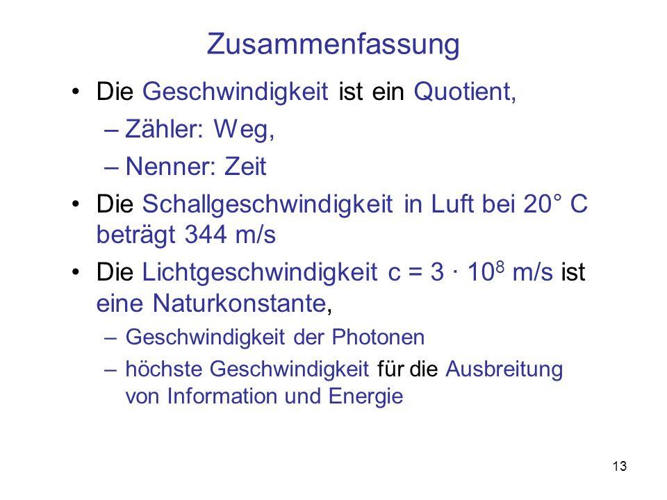 13 Zusammenfassung Die Geschwindigkeit ist ein Quotient, –Zähler: Weg, –Nenner: Zeit Die Schallgeschwindigkeit in Luft bei 20° C beträgt 344 m/s Die L