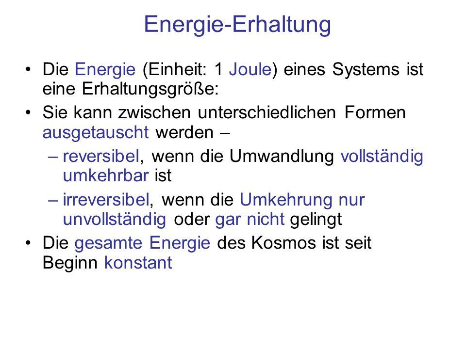 Energie-Erhaltung Die Energie (Einheit: 1 Joule) eines Systems ist eine Erhaltungsgröße: Sie kann zwischen unterschiedlichen Formen ausgetauscht werden – –reversibel, wenn die Umwandlung vollständig umkehrbar ist –irreversibel, wenn die Umkehrung nur unvollständig oder gar nicht gelingt Die gesamte Energie des Kosmos ist seit Beginn konstant