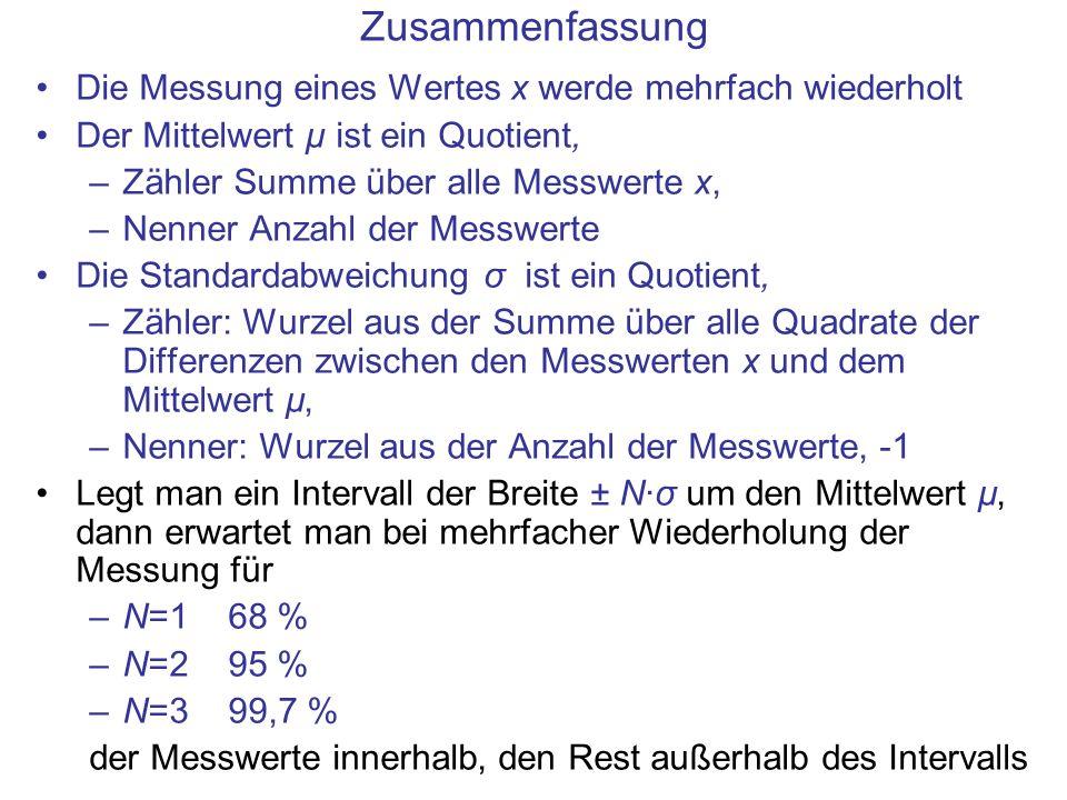 Zusammenfassung Die Messung eines Wertes x werde mehrfach wiederholt Der Mittelwert µ ist ein Quotient, –Zähler Summe über alle Messwerte x, –Nenner Anzahl der Messwerte Die Standardabweichung σ ist ein Quotient, –Zähler: Wurzel aus der Summe über alle Quadrate der Differenzen zwischen den Messwerten x und dem Mittelwert µ, –Nenner: Wurzel aus der Anzahl der Messwerte, -1 Legt man ein Intervall der Breite ± N·σ um den Mittelwert µ, dann erwartet man bei mehrfacher Wiederholung der Messung für –N=1 68 % –N=2 95 % –N=3 99,7 % der Messwerte innerhalb, den Rest außerhalb des Intervalls