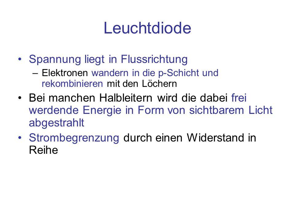 Leuchtdiode Spannung liegt in Flussrichtung –Elektronen wandern in die p-Schicht und rekombinieren mit den Löchern Bei manchen Halbleitern wird die dabei frei werdende Energie in Form von sichtbarem Licht abgestrahlt Strombegrenzung durch einen Widerstand in Reihe
