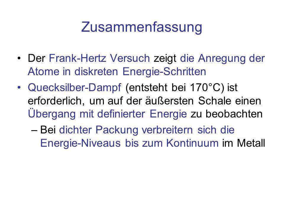 Zusammenfassung Der Frank-Hertz Versuch zeigt die Anregung der Atome in diskreten Energie-Schritten Quecksilber-Dampf (entsteht bei 170°C) ist erforde